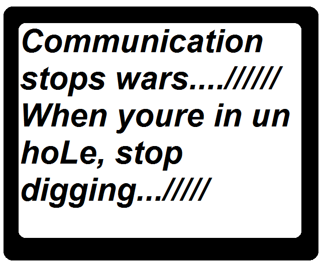 communication stops wars when youre in un hoLe stop digging